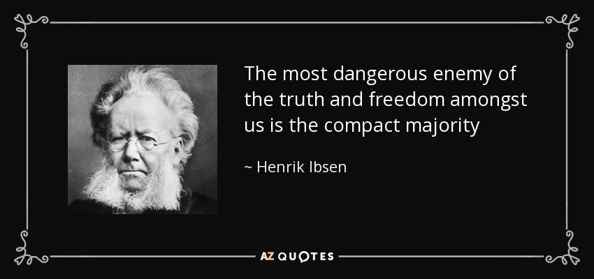 The most dangerous enemy of the truth and freedom amongst us is the compact majority - Henrik Ibsen