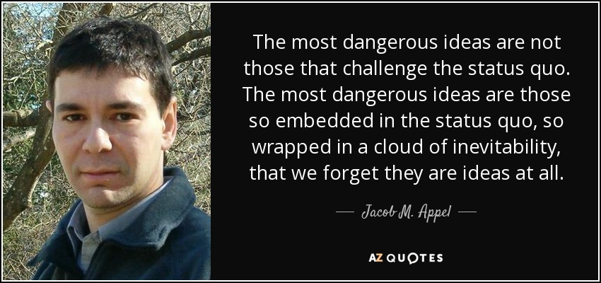 The most dangerous ideas are not those that challenge the status quo. The most dangerous ideas are those so embedded in the status quo, so wrapped in a cloud of inevitability, that we forget they are ideas at all. - Jacob M. Appel