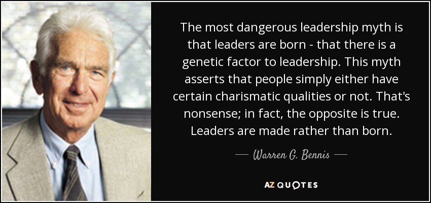 The most dangerous leadership myth is that leaders are born - that there is a genetic factor to leadership. This myth asserts that people simply either have certain charismatic qualities or not. That's nonsense; in fact, the opposite is true. Leaders are made rather than born. - Warren G. Bennis