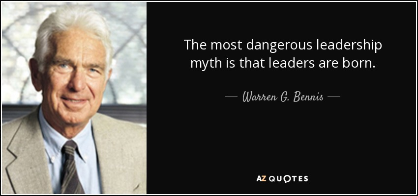 The most dangerous leadership myth is that leaders are born. - Warren G. Bennis