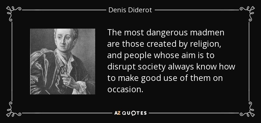 The most dangerous madmen are those created by religion, and people whose aim is to disrupt society always know how to make good use of them on occasion. - Denis Diderot