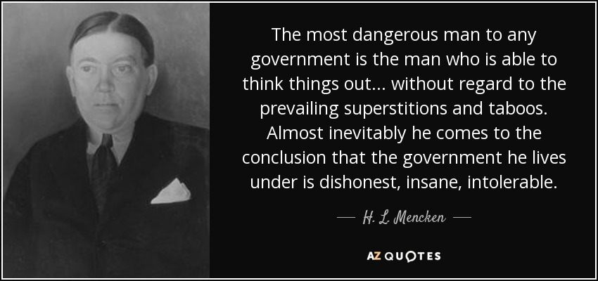 The most dangerous man to any government is the man who is able to think things out... without regard to the prevailing superstitions and taboos. Almost inevitably he comes to the conclusion that the government he lives under is dishonest, insane, intolerable. - H. L. Mencken