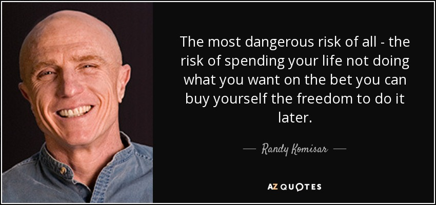 The most dangerous risk of all - the risk of spending your life not doing what you want on the bet you can buy yourself the freedom to do it later. - Randy Komisar
