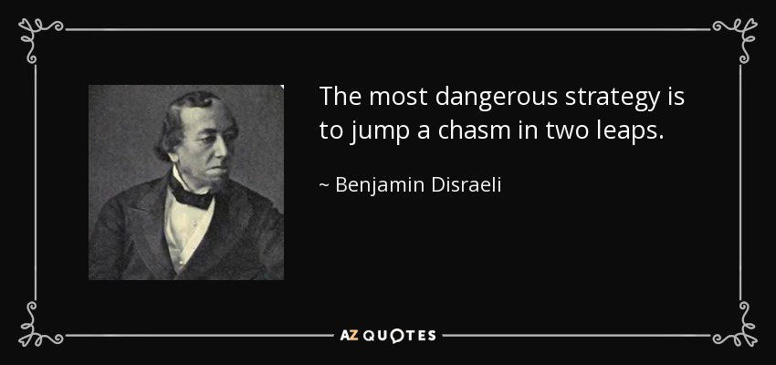 The most dangerous strategy is to jump a chasm in two leaps. - Benjamin Disraeli