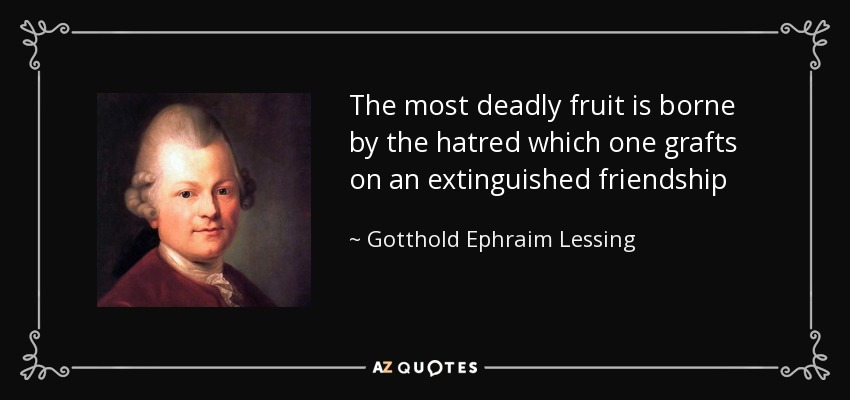 The most deadly fruit is borne by the hatred which one grafts on an extinguished friendship - Gotthold Ephraim Lessing