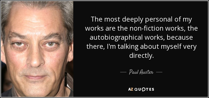 The most deeply personal of my works are the non-fiction works, the autobiographical works, because there, I'm talking about myself very directly. - Paul Auster