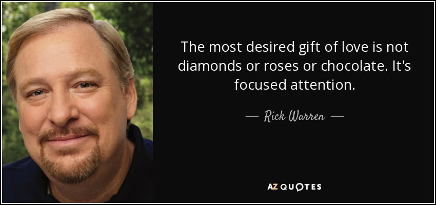 The most desired gift of love is not diamonds or roses or chocolate. It's focused attention. - Rick Warren