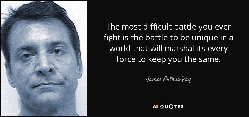 The most difficult battle you ever fight is the battle to be unique in a world that will marshal its every force to keep you the same. - James Arthur Ray