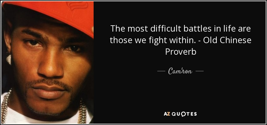 The most difficult battles in life are those we fight within. - Old Chinese Proverb - Cam'ron