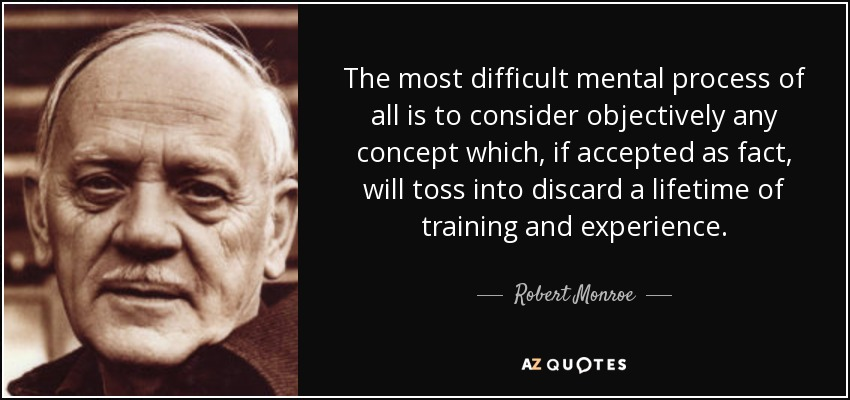 The most difficult mental process of all is to consider objectively any concept which, if accepted as fact, will toss into discard a lifetime of training and experience. - Robert Monroe