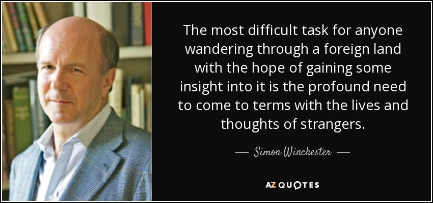 The most difficult task for anyone wandering through a foreign land with the hope of gaining some insight into it is the profound need to come to terms with the lives and thoughts of strangers. - Simon Winchester