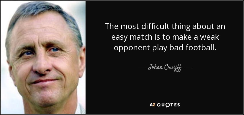 The most difficult thing about an easy match is to make a weak opponent play bad football. - Johan Cruijff