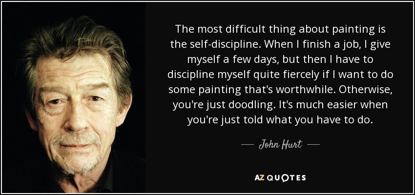 The most difficult thing about painting is the self-discipline. When I finish a job, I give myself a few days, but then I have to discipline myself quite fiercely if I want to do some painting that's worthwhile. Otherwise, you're just doodling. It's much easier when you're just told what you have to do. - John Hurt