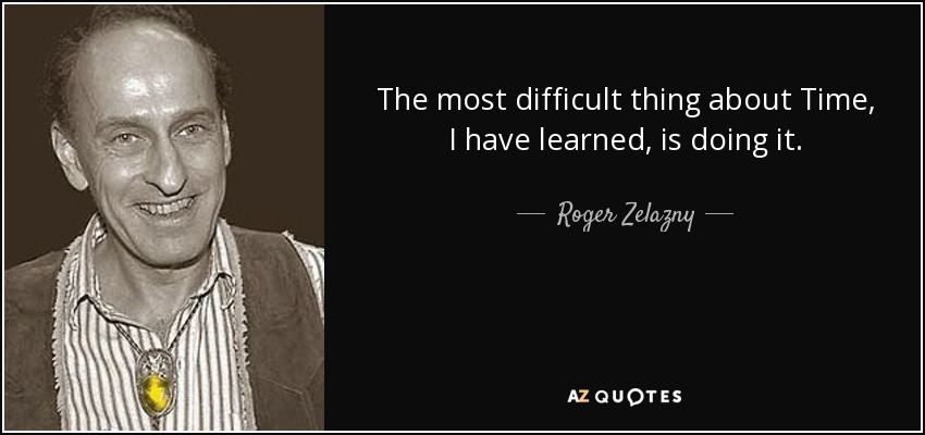 The most difficult thing about Time, I have learned, is doing it. - Roger Zelazny