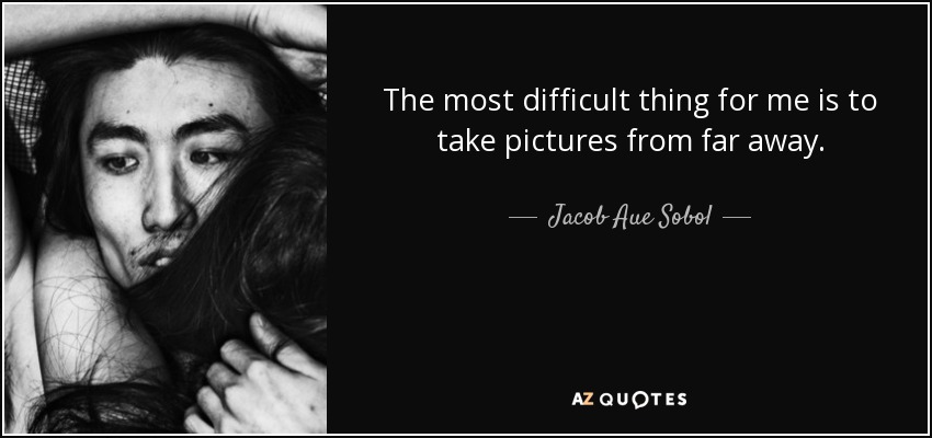 The most difficult thing for me is to take pictures from far away. - Jacob Aue Sobol