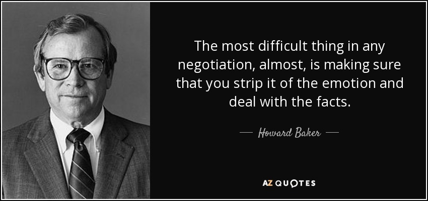The most difficult thing in any negotiation, almost, is making sure that you strip it of the emotion and deal with the facts. - Howard Baker