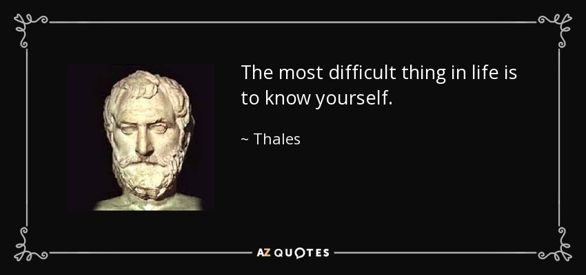 The most difficult thing in life is to know yourself. - Thales