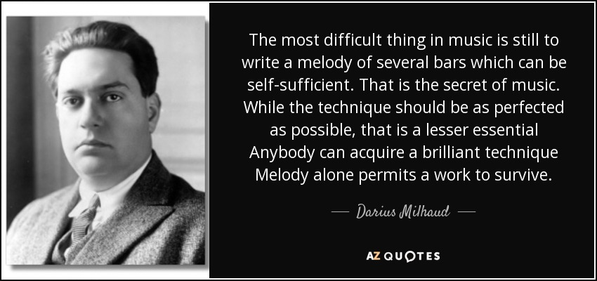 The most difficult thing in music is still to write a melody of several bars which can be self-sufficient. That is the secret of music. While the technique should be as perfected as possible, that is a lesser essential Anybody can acquire a brilliant technique Melody alone permits a work to survive. - Darius Milhaud