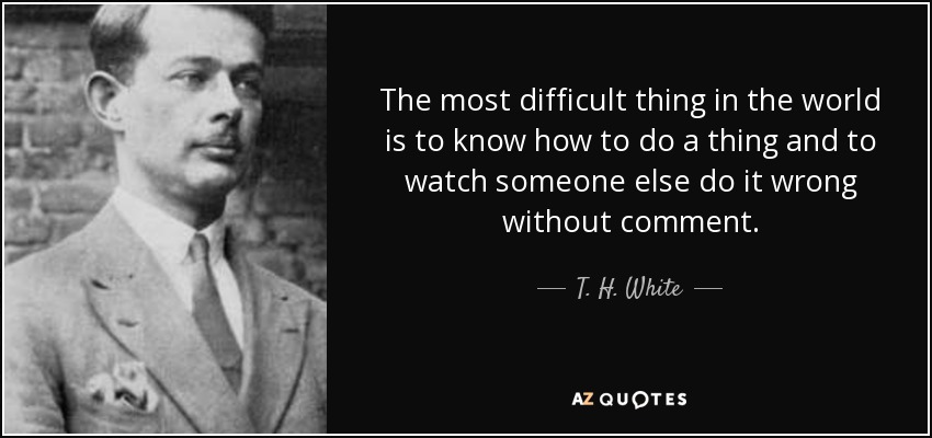 The most difficult thing in the world is to know how to do a thing and to watch someone else do it wrong without comment. - T. H. White