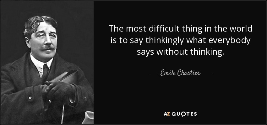 The most difficult thing in the world is to say thinkingly what everybody says without thinking. - Emile Chartier