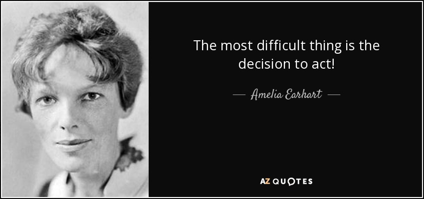 The most difficult thing is the decision to act! - Amelia Earhart