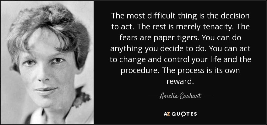 The most difficult thing is the decision to act. The rest is merely tenacity. The fears are paper tigers. You can do anything you decide to do. You can act to change and control your life and the procedure. The process is its own reward. - Amelia Earhart
