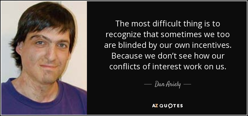 The most difficult thing is to recognize that sometimes we too are blinded by our own incentives. Because we don't see how our conflicts of interest work on us. - Dan Ariely