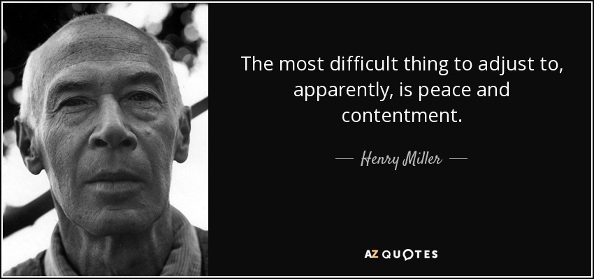The most difficult thing to adjust to, apparently, is peace and contentment. - Henry Miller