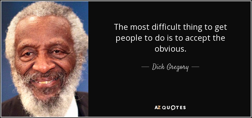 The most difficult thing to get people to do is to accept the obvious. - Dick Gregory