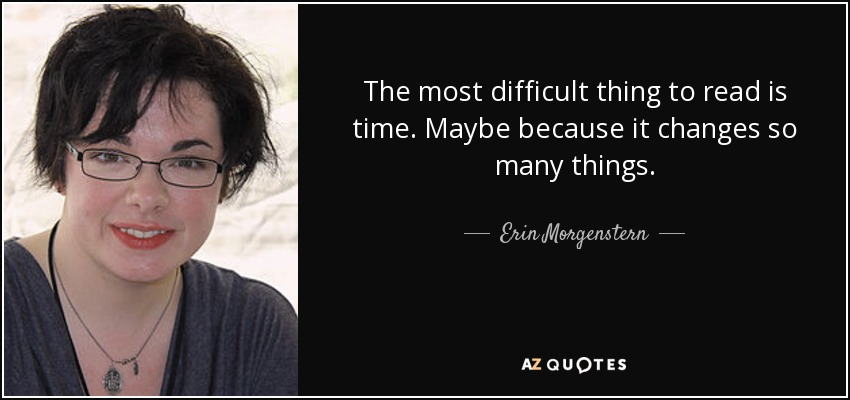 The most difficult thing to read is time. Maybe because it changes so many things. - Erin Morgenstern
