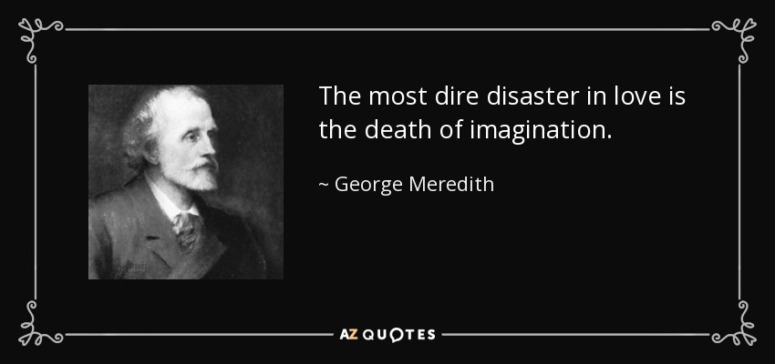 The most dire disaster in love is the death of imagination. - George Meredith