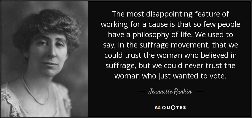 The most disappointing feature of working for a cause is that so few people have a philosophy of life. We used to say, in the suffrage movement, that we could trust the woman who believed in suffrage, but we could never trust the woman who just wanted to vote. - Jeannette Rankin