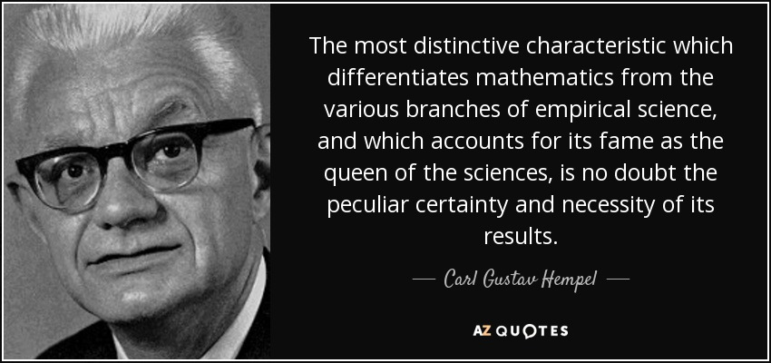 The most distinctive characteristic which differentiates mathematics from the various branches of empirical science, and which accounts for its fame as the queen of the sciences, is no doubt the peculiar certainty and necessity of its results. - Carl Gustav Hempel