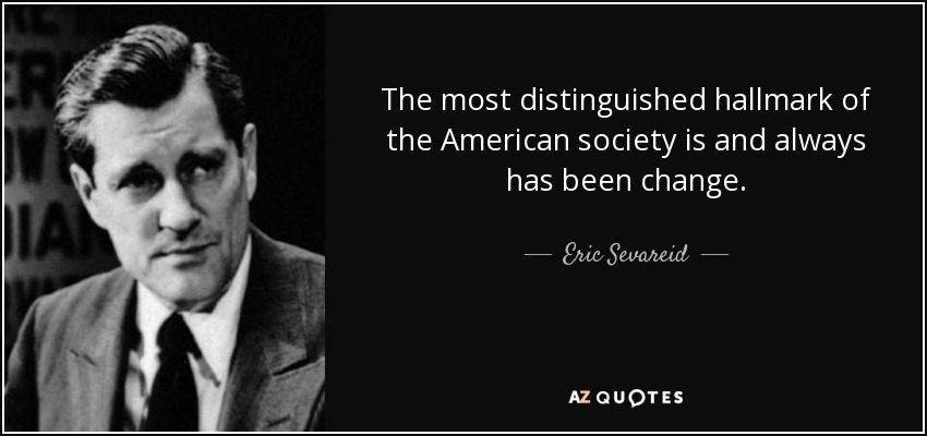 The most distinguished hallmark of the American society is and always has been change. - Eric Sevareid