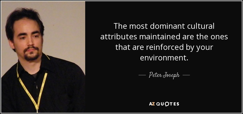 The most dominant cultural attributes maintained are the ones that are reinforced by your environment. - Peter Joseph