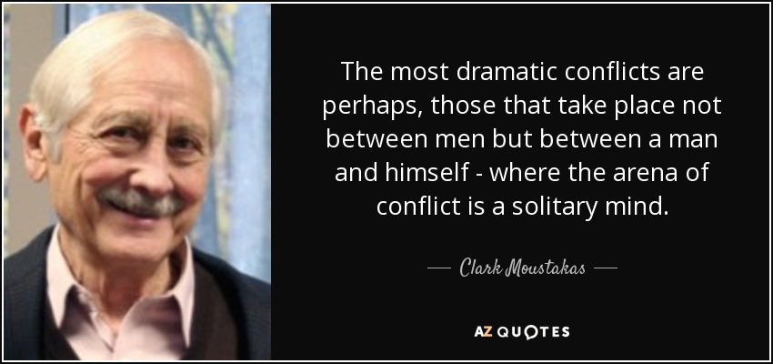 The most dramatic conflicts are perhaps, those that take place not between men but between a man and himself - where the arena of conflict is a solitary mind. - Clark Moustakas