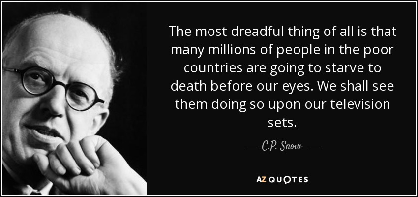 The most dreadful thing of all is that many millions of people in the poor countries are going to starve to death before our eyes. We shall see them doing so upon our television sets. - C.P. Snow