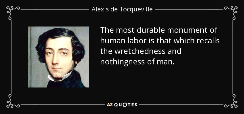 The most durable monument of human labor is that which recalls the wretchedness and nothingness of man. - Alexis de Tocqueville