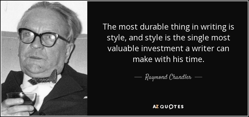 The most durable thing in writing is style, and style is the single most valuable investment a writer can make with his time. - Raymond Chandler