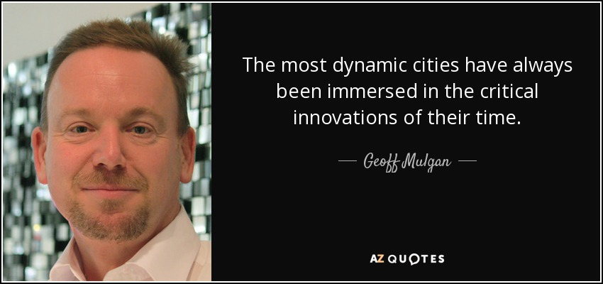 The most dynamic cities have always been immersed in the critical innovations of their time. - Geoff Mulgan
