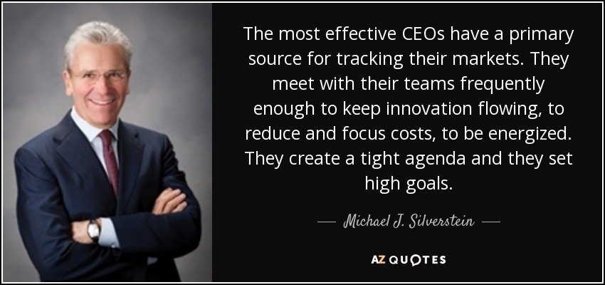 The most effective CEOs have a primary source for tracking their markets. They meet with their teams frequently enough to keep innovation flowing, to reduce and focus costs, to be energized. They create a tight agenda and they set high goals. - Michael J. Silverstein