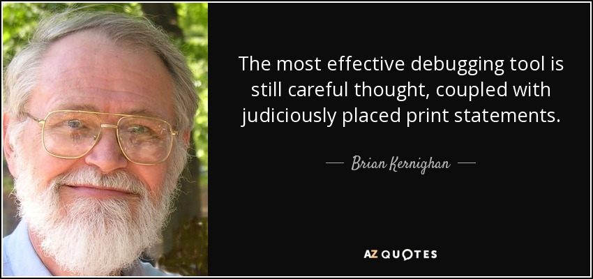The most effective debugging tool is still careful thought, coupled with judiciously placed print statements. - Brian Kernighan