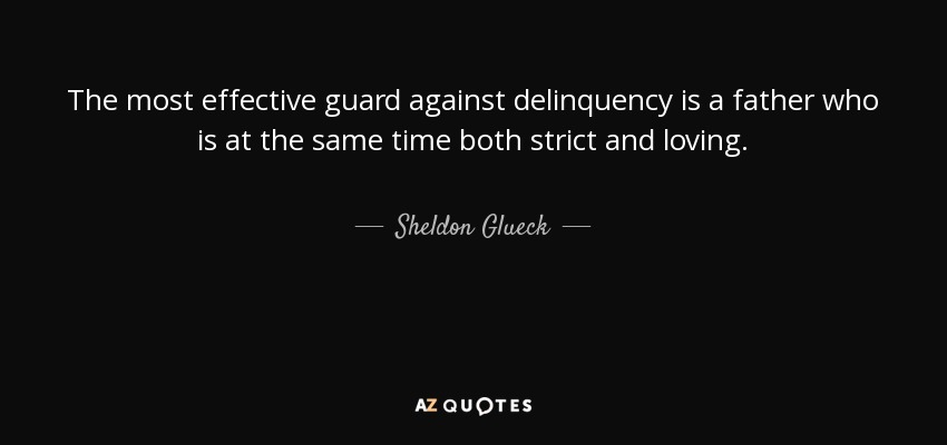 The most effective guard against delinquency is a father who is at the same time both strict and loving. - Sheldon Glueck