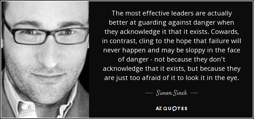 The most effective leaders are actually better at guarding against danger when they acknowledge it that it exists. Cowards, in contrast, cling to the hope that failure will never happen and may be sloppy in the face of danger - not because they don't acknowledge that it exists, but because they are just too afraid of it to look it in the eye. - Simon Sinek