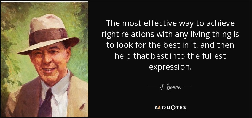 The most effective way to achieve right relations with any living thing is to look for the best in it, and then help that best into the fullest expression. - J. Boone