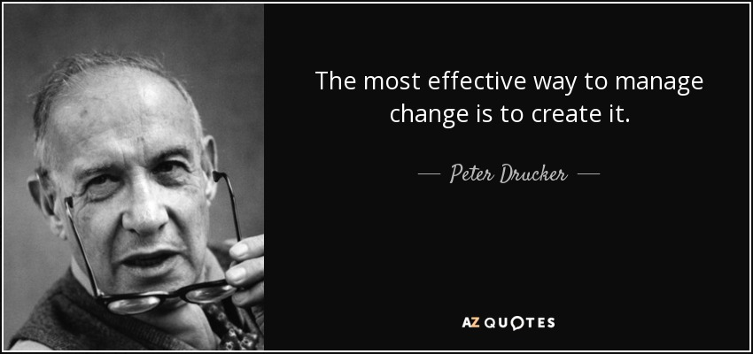 The most effective way to manage change is to create it. - Peter Drucker