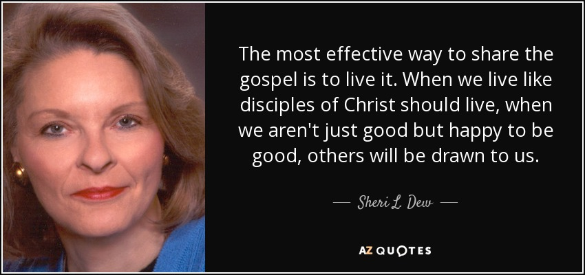 The most effective way to share the gospel is to live it. When we live like disciples of Christ should live, when we aren't just good but happy to be good, others will be drawn to us. - Sheri L. Dew