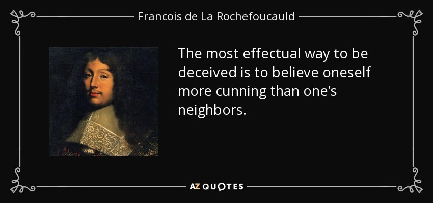 The most effectual way to be deceived is to believe oneself more cunning than one's neighbors. - Francois de La Rochefoucauld