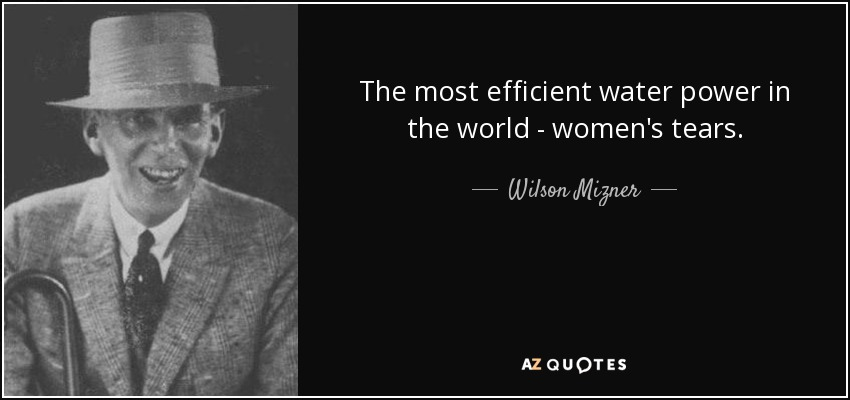 The most efficient water power in the world - women's tears. - Wilson Mizner