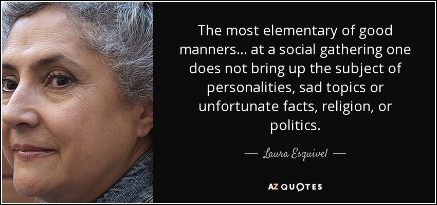 The most elementary of good manners . . . at a social gathering one does not bring up the subject of personalities, sad topics or unfortunate facts, religion, or politics. - Laura Esquivel